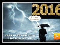 YEAR IN REVIEW 2016: il tuo anno METEO!